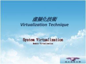 Virtualization Technique System Virtualization Memory Virtualization Agenda Basic