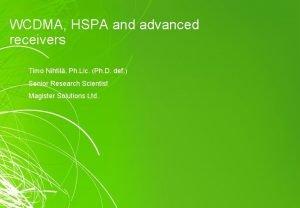 WCDMA HSPA and advanced receivers Timo Nihtil Ph