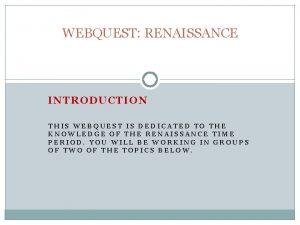 WEBQUEST RENAISSANCE INTRODUCTION THIS WEBQUEST IS DEDICATED TO