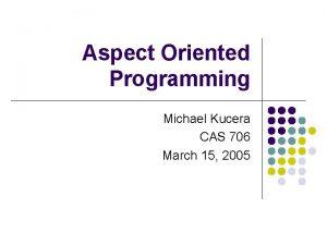 Aspect Oriented Programming Michael Kucera CAS 706 March