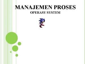MANAJEMEN PROSES OPERASY SYSTEM PROSES Proses adalah sebuah