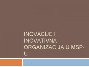 INOVACIJE I INOVATIVNA ORGANIZACIJA U MSPU Ciljevi predavanja