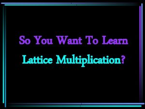 So You Want To Learn Lattice Multiplication 43