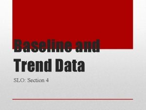 Baseline and Trend Data SLO Section 4 What
