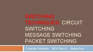 SWITCHING TECHNIQUES CIRCUIT SWITCHING MESSAGE SWITCHING PACKET SWITCHING