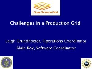 Challenges in a Production Grid Leigh Grundhoefer Operations