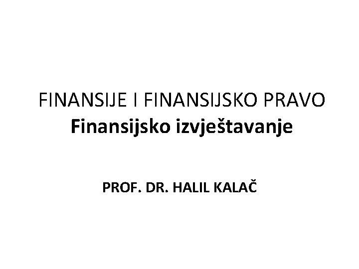 FINANSIJE I FINANSIJSKO PRAVO Finansijsko izvjetavanje PROF DR