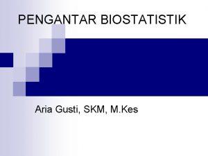 PENGANTAR BIOSTATISTIK Aria Gusti SKM M Kes Definisi