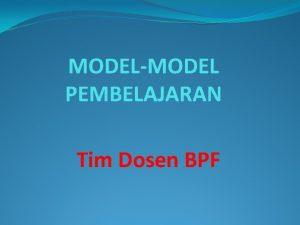 MODELMODEL PEMBELAJARAN Tim Dosen BPF Pengertian Model Pembelajaran
