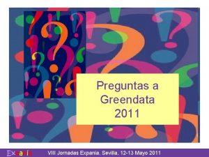 Preguntas a Greendata 2011 VIII Jornadas Expania Sevilla