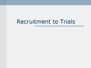 Recruitment to Trials Background n Recruitment of participants