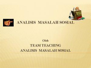 ANALISIS MASALAH SOSIAL Oleh TEAM TEACHING ANALISIS MASALAH