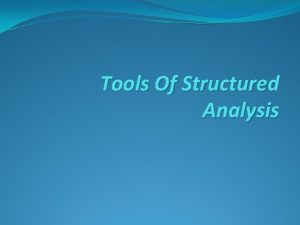 Tools Of Structured Analysis STRUCTURED ANALYSIS It is