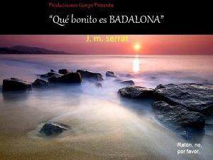 Producciones Gonpe Presenta Qu bonito es BADALONA J