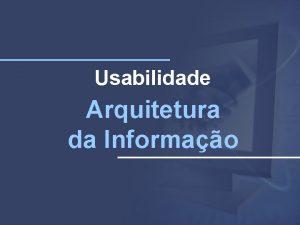 Usabilidade Arquitetura da Informao Arquitetura da Informao a
