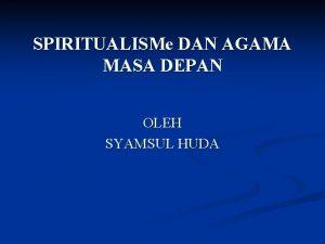 SPIRITUALISMe DAN AGAMA MASA DEPAN OLEH SYAMSUL HUDA