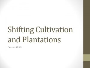 Shifting Cultivation and Plantations Deaton APHG Shifting Cultivation