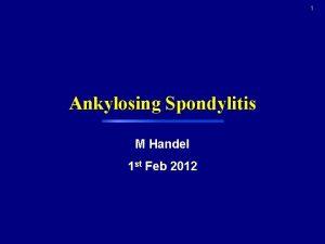 1 Ankylosing Spondylitis M Handel 1 st Feb