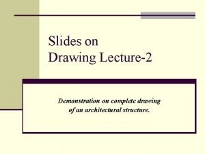 Slides on Drawing Lecture2 Demonstration on complete drawing