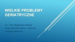 WIELKIE PROBLEMY GERIATRYCZNE dr n med Magorzata Stompr