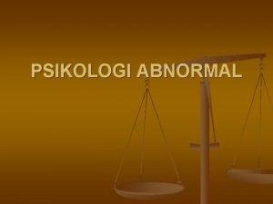 PSIKOLOGI ABNORMAL Psikologi Abnormal n n n Suatu