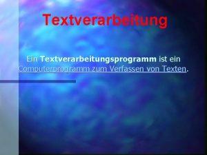 Textverarbeitung Ein Textverarbeitungsprogramm ist ein Computerprogramm zum Verfassen