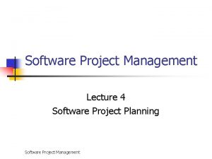 Software Project Management Lecture 4 Software Project Planning