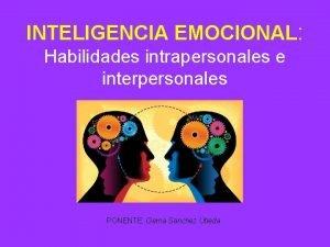 INTELIGENCIA EMOCIONAL Habilidades intrapersonales e interpersonales PONENTE Gema