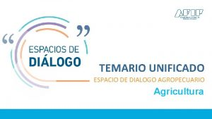 TEMARIO UNIFICADO ESPACIO DE DIALOGO AGROPECUARIO Agricultura Agricultura