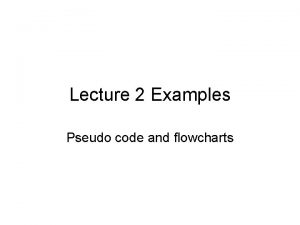 Lecture 2 Examples Pseudo code and flowcharts Problem