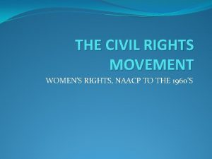THE CIVIL RIGHTS MOVEMENT WOMENS RIGHTS NAACP TO