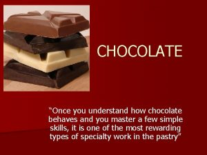 CHOCOLATE Once you understand how chocolate behaves and