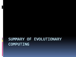 SUMMARY OF EVOLUTIONARY COMPUTING Overview Last two weeks