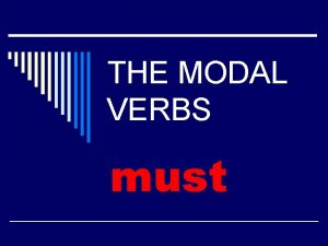 THE MODAL VERBS must must Modal Verb Equivalent