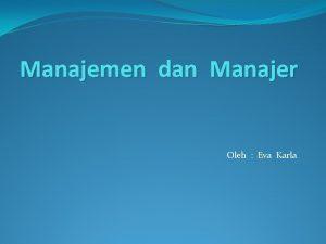 Manajemen dan Manajer Oleh Eva Karla Manajemen adalah