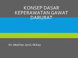 KONSEP DASAR KEPERAWATAN GAWAT DARURAT Ns Mokhtar Jamil