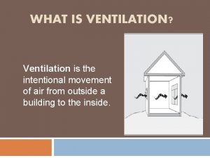 WHAT IS VENTILATION Ventilation is the intentional movement