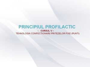 PRINCIPIUL PROFILACTIC CURSUL V TEHNOLOGIA CONFECTIONARII PRITEZELOR FIXE