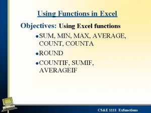 Using Functions in Excel Objectives Using Excel functions