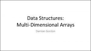 Data Structures MultiDimensional Arrays Damian Gordon Arrays We
