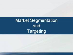 Market Segmentation and Targeting Determine Segmentation Variables Demographic