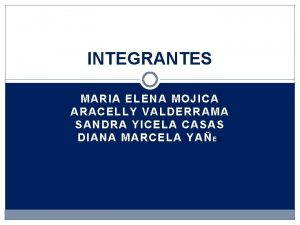 INTEGRANTES MARIA ELENA MOJICA ARACELLY VALDERRAMA SANDRA YICELA