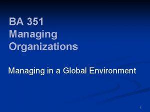 BA 351 Managing Organizations Managing in a Global