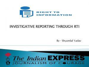 INVESTIGATIVE REPORTING THROUGH RTI By Shyamlal Yadav RTI