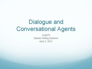 Dialogue and Conversational Agents Ling 575 Spoken Dialog