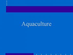 Aquaculture Aquaculture the controlled production of animals that