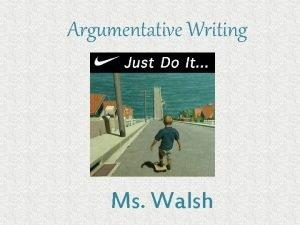 Argumentative Writing Ms Walsh Argumentative Writing Argumentative writing