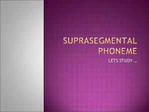 LETS STUDY Segmental Phoneme Suprasegmental Is a phoneme
