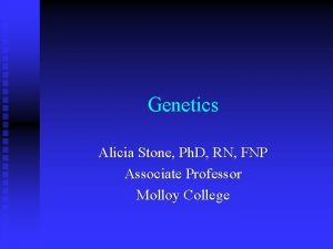 Genetics Alicia Stone Ph D RN FNP Associate