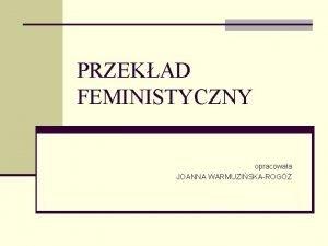 PRZEKAD FEMINISTYCZNY opracowaa JOANNA WARMUZISKAROG Przekad feministyczny n